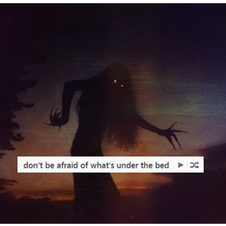 don't be afraid of what's under the bed
