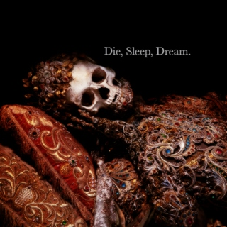 Die, Sleep, Dream.