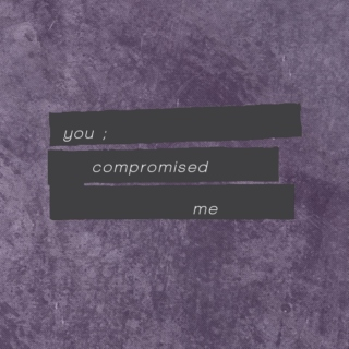 You compromised me