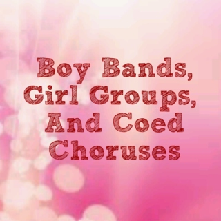 Boy Bands, Girl Groups, and Coed Choruses