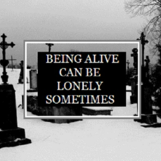 being alive can be lonely sometimes