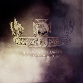 if I should be Queen, tomorrow