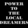 Power To The Local Dreamers
