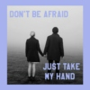 Don't Be Afraid, Just Take My Hand