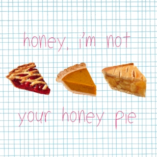 honey, i'm not your honey pie