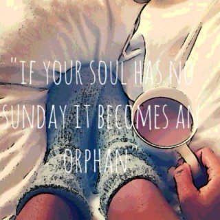 """If your soul has no sunday, it becomes an orphan"""
