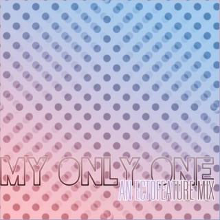 my only one [ EctoFeature mix ]