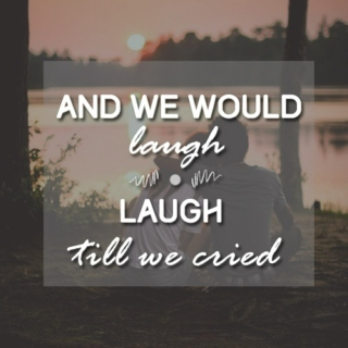 and we would laugh, laugh till we cried