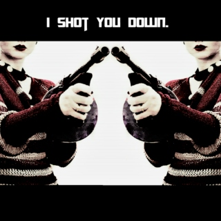 I shot you down.