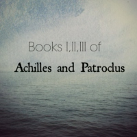 this and this and this (books i, ii, and iii of achilles and patroclus)