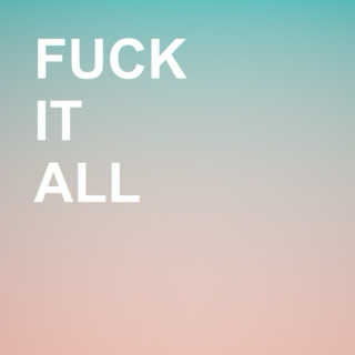 fuck it all and dance