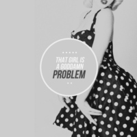 that girl is a goddamn problem