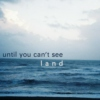 until you can't see land