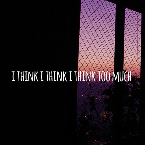i think i think i think too much
