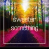 sweeter something
