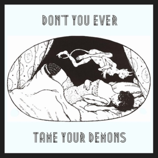 don't you ever tame your demons