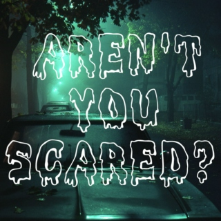 AREN'T YOU SCARED?