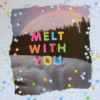 MELT WITH YOU