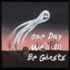 One Day We'll All Be Ghosts