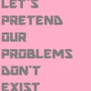 let's pretend our problems don't exist