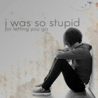 i was so stupid for letting you go