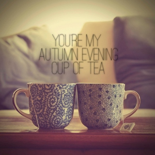 you're my autumn evening cup of tea