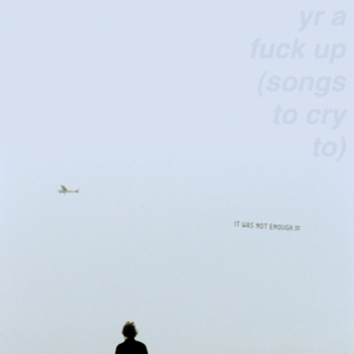 yr a fuck up (songs to cry to)