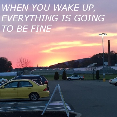 When you wake up, everything is going to be fine