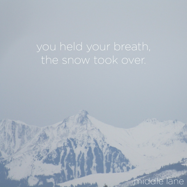 you held your breath, the snow took over.