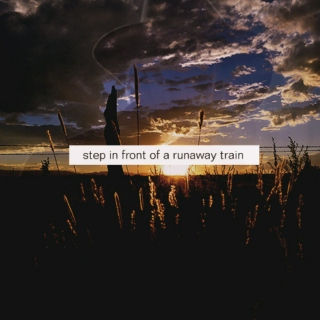 step in front of a runaway train.