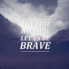 Let Us Be Brave