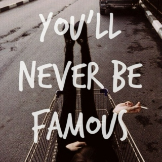 you'll never be famous