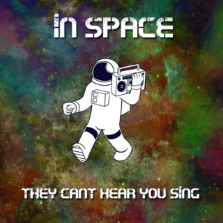 in space... they cant hear you sing