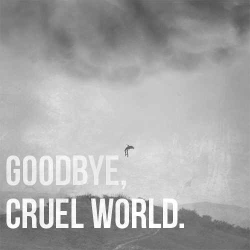 GOODBYE, CRUEL WORLD.