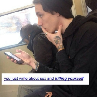 you just write about sex and killing yourself