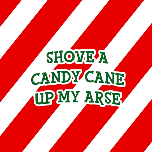 Shove a candy cane up my arse
