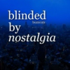 blinded by nostalgia