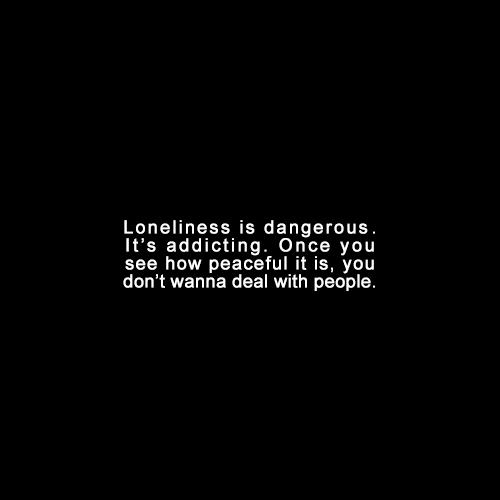 loneliness is dangerous. it's addicting.