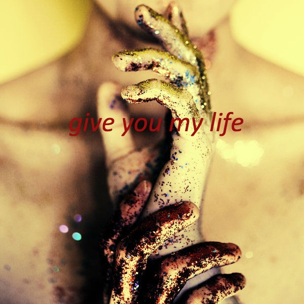give you my life