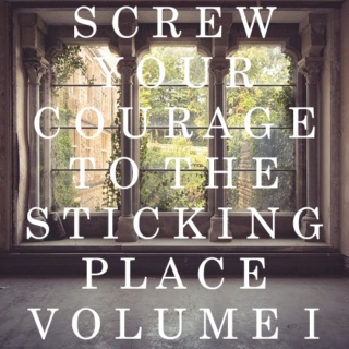 Screw Your Courage to the Sticking Place Vol I
