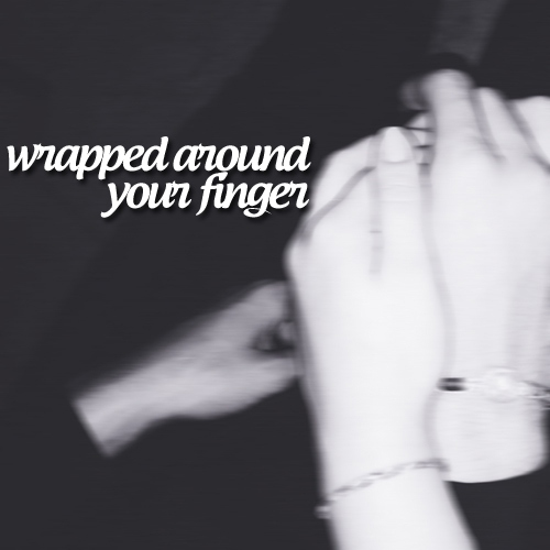 i'm wrapped around your finger