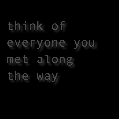 think of everyone you met along the way