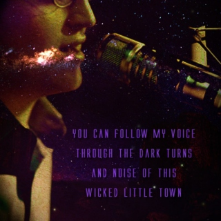 You can follow my voice through the dark turns and noise of this wicked little town