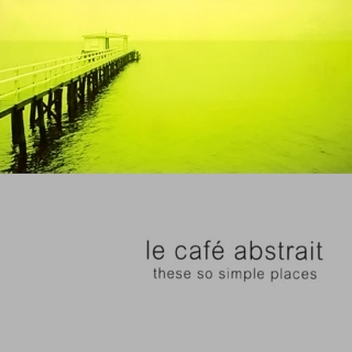 Le Cafe Abstrait [vol.3] (These So Simple Places)