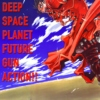 DEEP SPACE PLANET FUTURE GUN ACTION!!