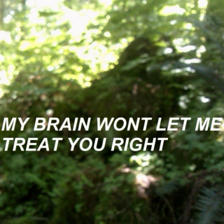 my brain wont let me treat you right
