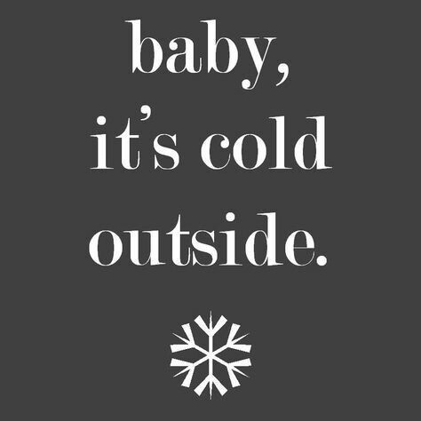 Baby, It's Cold Outside...