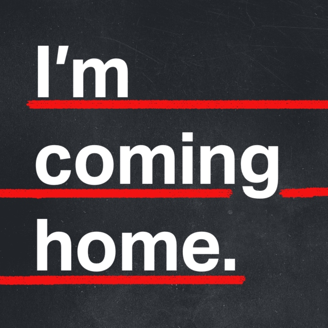 I'm coming home.
