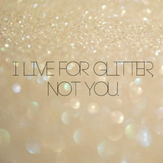 i live for glitter, not you.