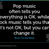 Pop music often tells you everything is OK, while rock music tells you that it's not OK, but you can change it.